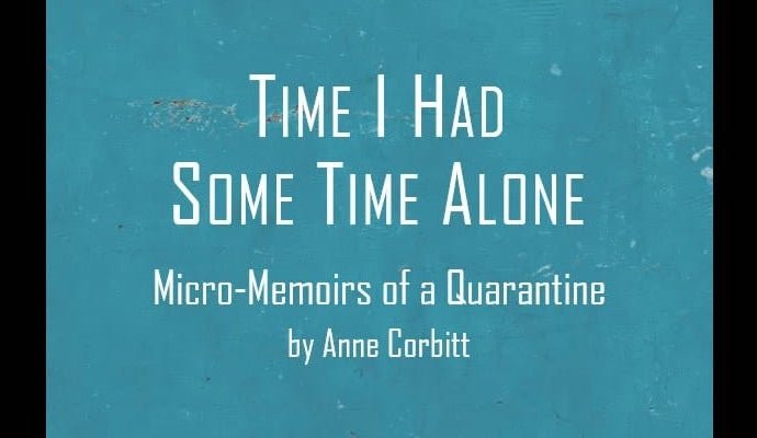 """Project title page, """"Time I Had Some Time Alone,"""" Micro-Memoirs of a Quarantine, by Anne Corbitt"""